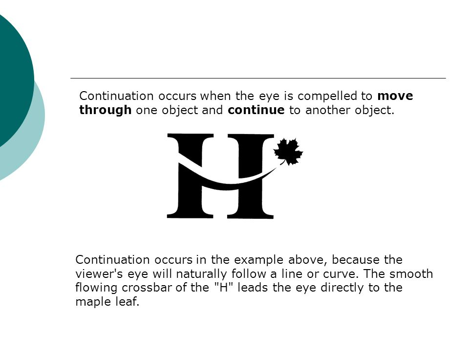 Continuation occurs when the eye is compelled to move through one object and continue to another object. Continuation occurs in the example above, bec