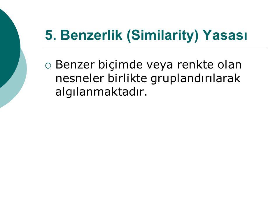 5. Benzerlik (Similarity) Yasası  Benzer biçimde veya renkte olan nesneler birlikte gruplandırılarak algılanmaktadır.