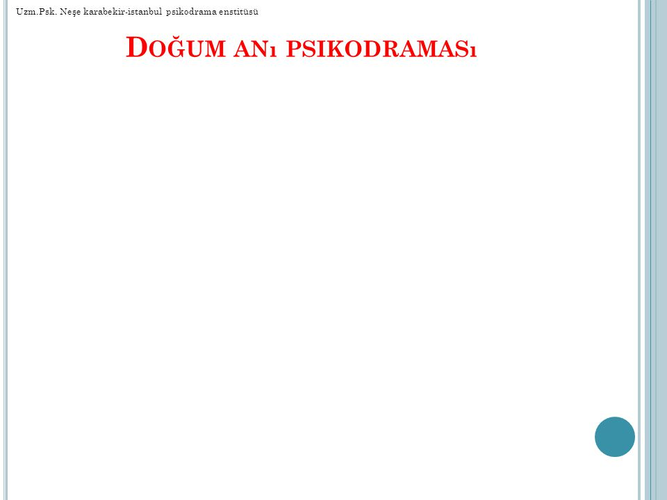 D OĞUM ANı PSIKODRAMASı Uzm.Psk. Neşe karabekir-istanbul psikodrama enstitüsü