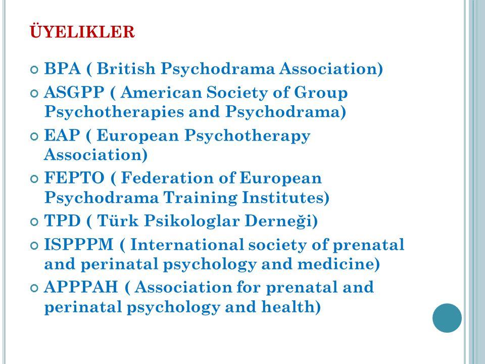ÜYELIKLER BPA ( British Psychodrama Association) ASGPP ( American Society of Group Psychotherapies and Psychodrama) EAP ( European Psychotherapy Association) FEPTO ( Federation of European Psychodrama Training Institutes) TPD ( Türk Psikologlar Derneği) ISPPPM ( International society of prenatal and perinatal psychology and medicine) APPPAH ( Association for prenatal and perinatal psychology and health)
