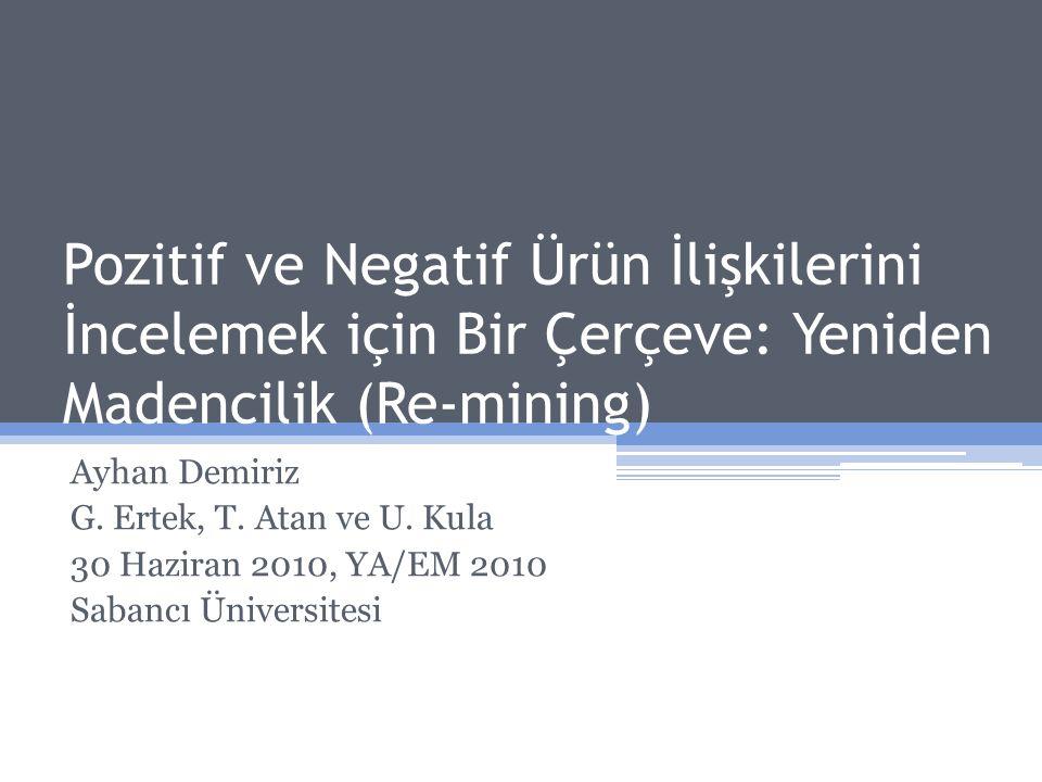 Pozitif ve Negatif Ürün İlişkilerini İncelemek için Bir Çerçeve: Yeniden Madencilik (Re-mining) Ayhan Demiriz G. Ertek, T. Atan ve U. Kula 30 Haziran