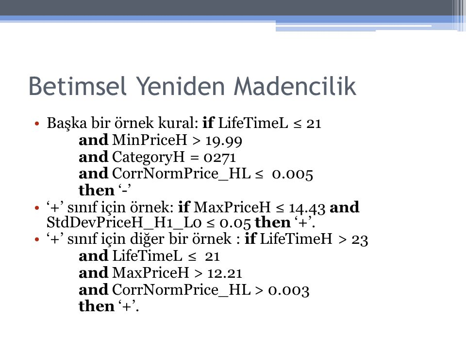 Betimsel Yeniden Madencilik Başka bir örnek kural: if LifeTimeL ≤ 21 and MinPriceH > 19.99 and CategoryH = 0271 and CorrNormPrice_HL ≤ 0.005 then '-' '+' sınıf için örnek: if MaxPriceH ≤ 14.43 and StdDevPriceH_H1_L0 ≤ 0.05 then '+'.