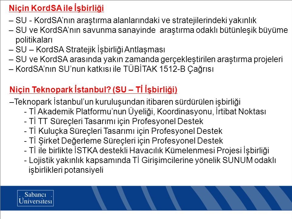 Niçin KordSA ile İşbirliği – SU - KordSA'nın araştırma alanlarındaki ve stratejilerindeki yakınlık – SU ve KordSA'nın savunma sanayinde araştırma odaklı bütünleşik büyüme politikaları – SU – KordSA Stratejik İşbirliği Antlaşması – SU ve KordSA arasında yakın zamanda gerçekleştirilen araştırma projeleri – KordSA'nın SU'nun katkısı ile TÜBİTAK 1512-B Çağrısı Niçin Teknopark İstanbul.