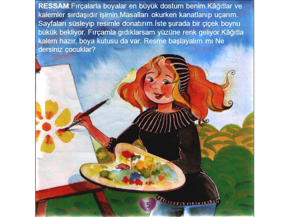 RESSAM:Fırçalarla boyalar en büyük dostum benim.Kâğıtlar ve kalemler sırdaşıdır işimin.Masalları okurken kanatlanıp uçarım. Sayfaları süsleyip resimle