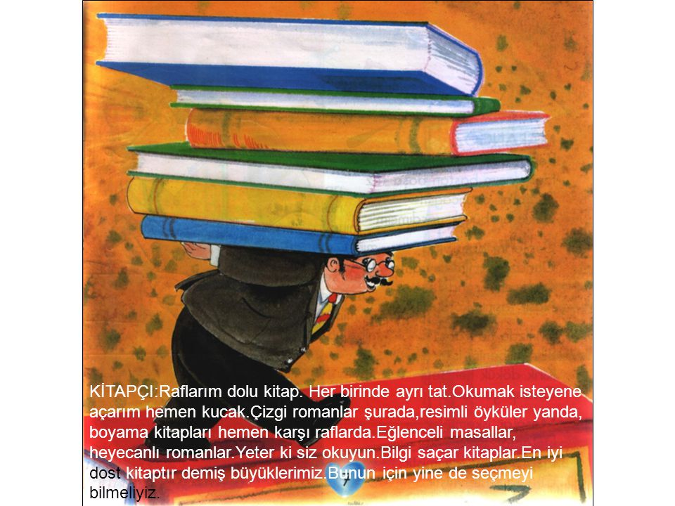 KİTAPÇI:Raflarım dolu kitap. Her birinde ayrı tat.Okumak isteyene açarım hemen kucak.Çizgi romanlar şurada,resimli öyküler yanda, boyama kitapları hem