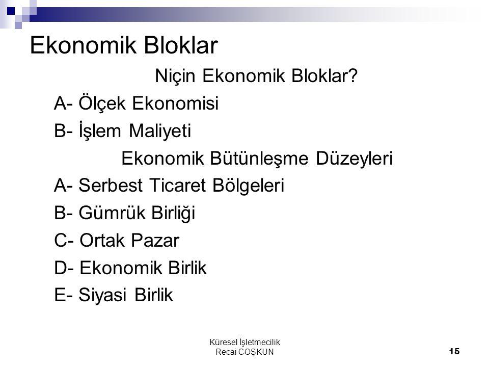 Küresel İşletmecilik Recai COŞKUN15 Ekonomik Bloklar Niçin Ekonomik Bloklar? A- Ölçek Ekonomisi B- İşlem Maliyeti Ekonomik Bütünleşme Düzeyleri A- Ser