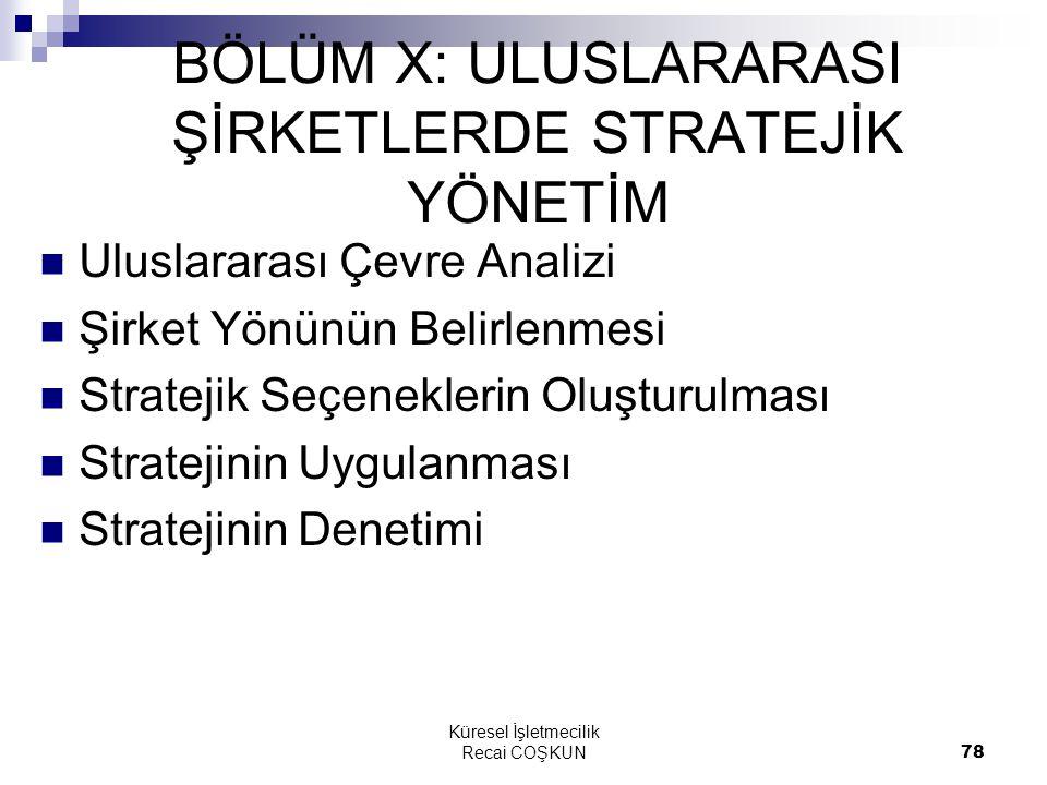 Küresel İşletmecilik Recai COŞKUN78 BÖLÜM X: ULUSLARARASI ŞİRKETLERDE STRATEJİK YÖNETİM Uluslararası Çevre Analizi Şirket Yönünün Belirlenmesi Stratejik Seçeneklerin Oluşturulması Stratejinin Uygulanması Stratejinin Denetimi