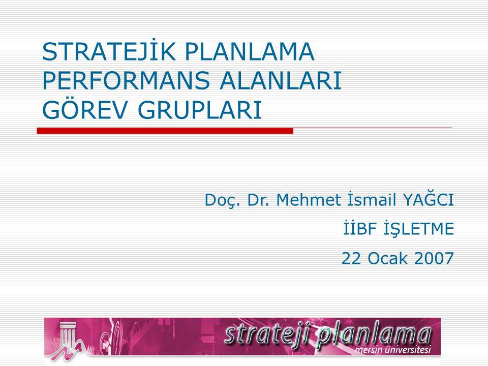 STRATEJİK PLANLAMA PERFORMANS ALANLARI GÖREV GRUPLARI Doç. Dr. Mehmet İsmail YAĞCI İİBF İŞLETME 22 Ocak 2007