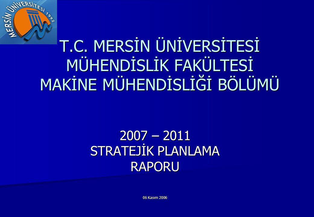 T.C. MERSİN ÜNİVERSİTESİ MÜHENDİSLİK FAKÜLTESİ MAKİNE MÜHENDİSLİĞİ BÖLÜMÜ 2007 – 2011 STRATEJİK PLANLAMA RAPORU 06 Kasım 2006