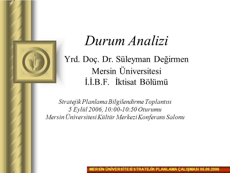 Durum Analizi Yrd. Doç. Dr. Süleyman Değirmen Mersin Üniversitesi İ.İ.B.F. İktisat Bölümü Stratejik Planlama Bilgilendirme Toplantısı 5 Eylül 2006, 10