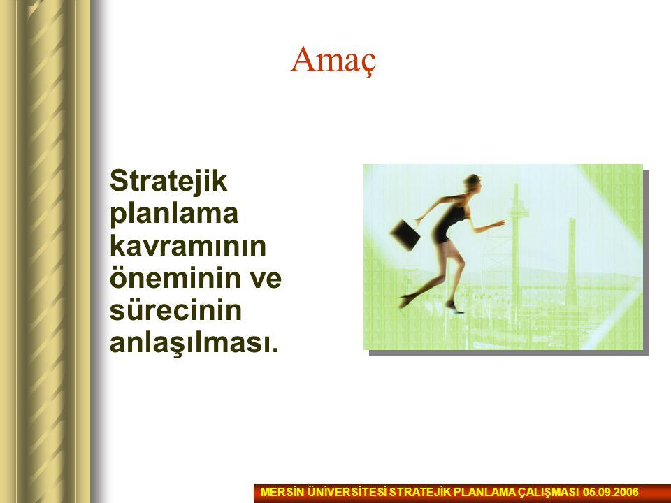 Amaç Stratejik planlama kavramının öneminin ve sürecinin anlaşılması. MERSİN ÜNİVERSİTESİ STRATEJİK PLANLAMA ÇALIŞMASI 05.09.2006