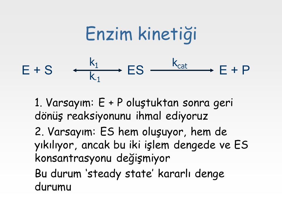 Enzim kinetiği 1.Varsayım: E + P oluştuktan sonra geri dönüş reaksiyonunu ihmal ediyoruz 2.