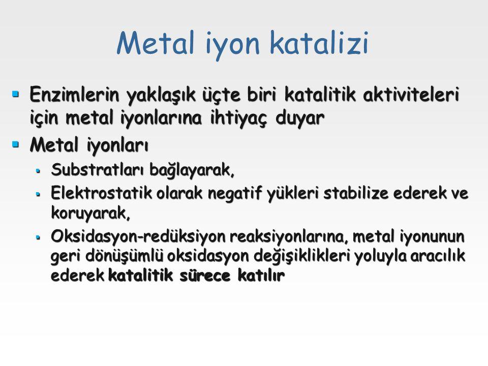 Metal iyon katalizi  Enzimlerin yaklaşık üçte biri katalitik aktiviteleri için metal iyonlarına ihtiyaç duyar  Metal iyonları  Substratları bağlayarak,  Elektrostatik olarak negatif yükleri stabilize ederek ve koruyarak,  Oksidasyon-redüksiyon reaksiyonlarına, metal iyonunun geri dönüşümlü oksidasyon değişiklikleri yoluyla aracılık ederek katalitik sürece katılır