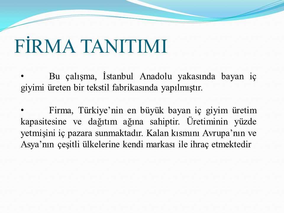 Bu çalışma, İstanbul Anadolu yakasında bayan iç giyimi üreten bir tekstil fabrikasında yapılmıştır. Firma, Türkiye'nin en büyük bayan iç giyim üretim