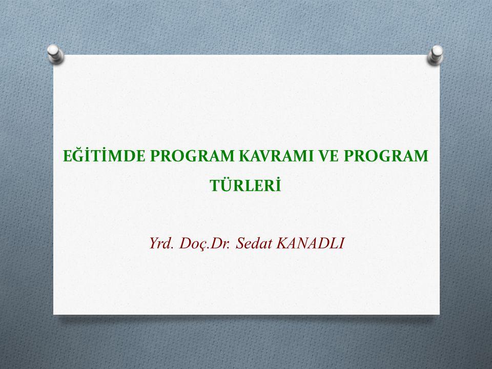 EĞİTİMDE PROGRAM KAVRAMI VE PROGRAM TÜRLERİ Yrd. Doç.Dr. Sedat KANADLI