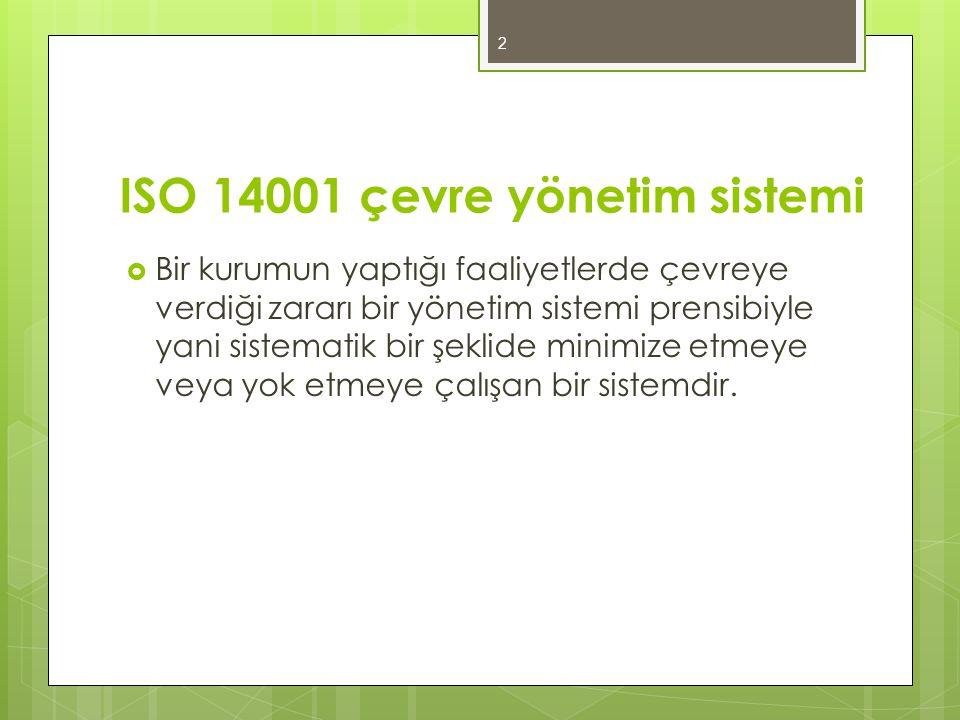 ISO 14001 çevre yönetim sistemi  Bir kurumun yaptığı faaliyetlerde çevreye verdiği zararı bir yönetim sistemi prensibiyle yani sistematik bir şeklide