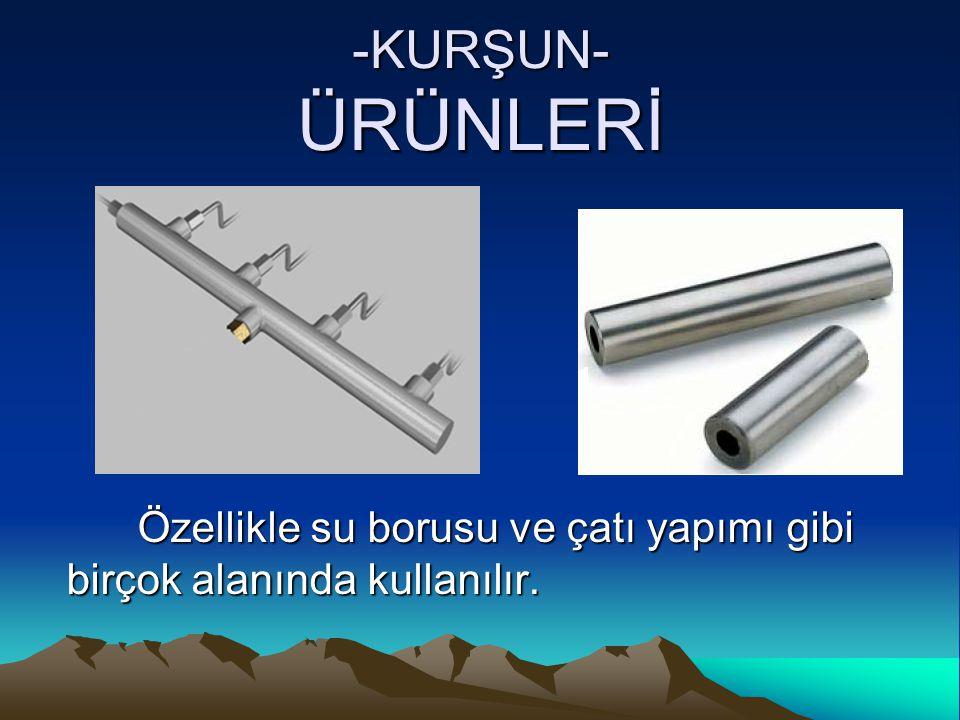 -KURŞUN- ÜRÜNLERİ Özellikle su borusu ve çatı yapımı gibi birçok alanında kullanılır.