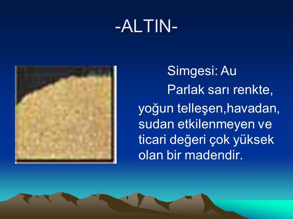 -ALTIN- Simgesi: Au Parlak sarı renkte, yoğun telleşen,havadan, sudan etkilenmeyen ve ticari değeri çok yüksek olan bir madendir.