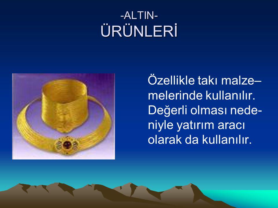 -ALTIN- ÜRÜNLERİ Özellikle takı malze– melerinde kullanılır.