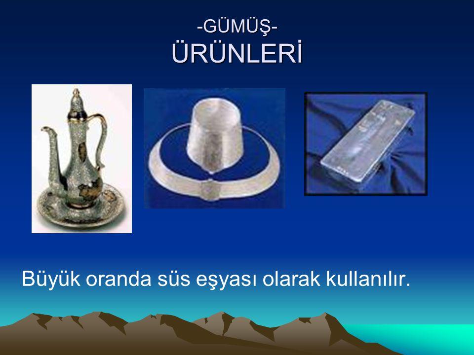 -GÜMÜŞ- ÜRÜNLERİ Büyük oranda süs eşyası olarak kullanılır.