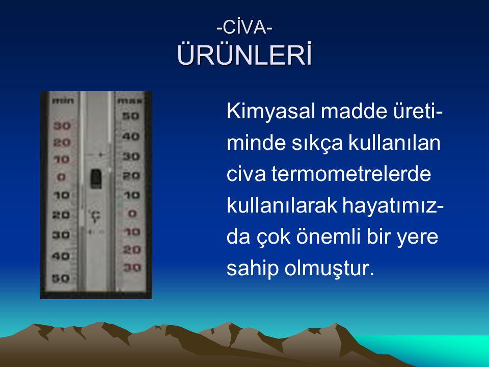 -CİVA- ÜRÜNLERİ Kimyasal madde üreti- minde sıkça kullanılan civa termometrelerde kullanılarak hayatımız- da çok önemli bir yere sahip olmuştur.
