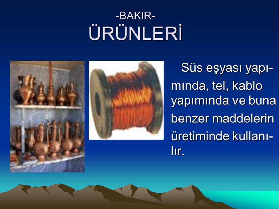 -BAKIR- ÜRÜNLERİ Süs eşyası yapı- Süs eşyası yapı- mında, tel, kablo yapımında ve buna benzer maddelerin üretiminde kullanı- lır.