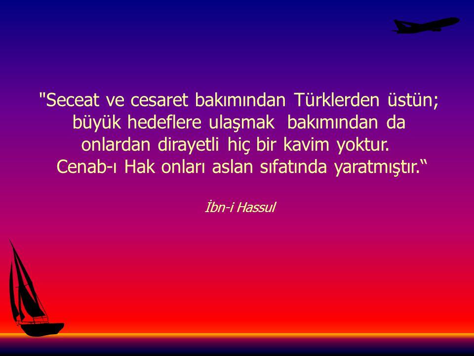Seceat ve cesaret bakımından Türklerden üstün; büyük hedeflere ulaşmak bakımından da onlardan dirayetli hiç bir kavim yoktur.