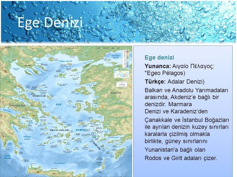 Ege Denizi Ege denizi Yunanca: Αιγαίο Πέλαγος: Egeo Pélagos) Türkçe: Adalar Denizi) Balkan ve Anadolu Yarımadaları arasında, Akdeniz'e bağlı bir denizdir.