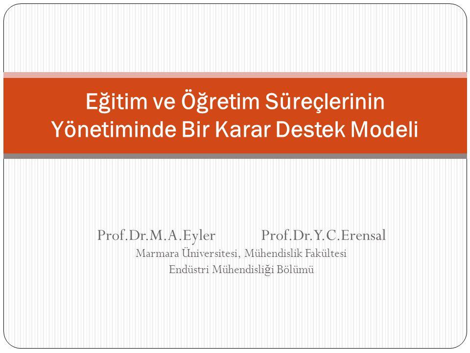 Prof.Dr.M.A.Eyler Prof.Dr.Y.C.Erensal Marmara Üniversitesi, Mühendislik Fakültesi Endüstri Mühendisli ğ i Bölümü Eğitim ve Öğretim Süreçlerinin Yönetiminde Bir Karar Destek Modeli