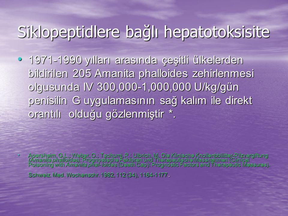 Siklopeptidlere bağlı hepatotoksisite 1971-1990 yılları arasında çeşitli ülkelerden bildirilen 205 Amanita phalloides zehirlenmesi olgusunda IV 300,000-1,000,000 U/kg/gün penisilin G uygulamasının sağ kalım ile direkt orantılı olduğu gözlenmiştir *.