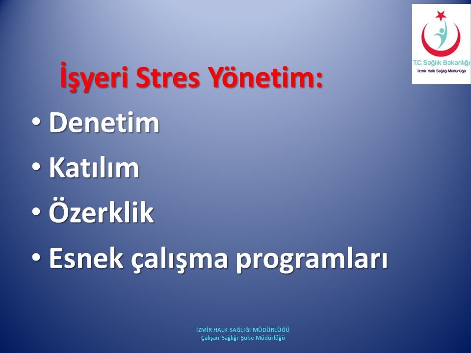 İşyeri Stres Yönetim: İşyeri Stres Yönetim: Denetim Denetim Katılım Katılım Özerklik Özerklik Esnek çalışma programları Esnek çalışma programları İZMİ