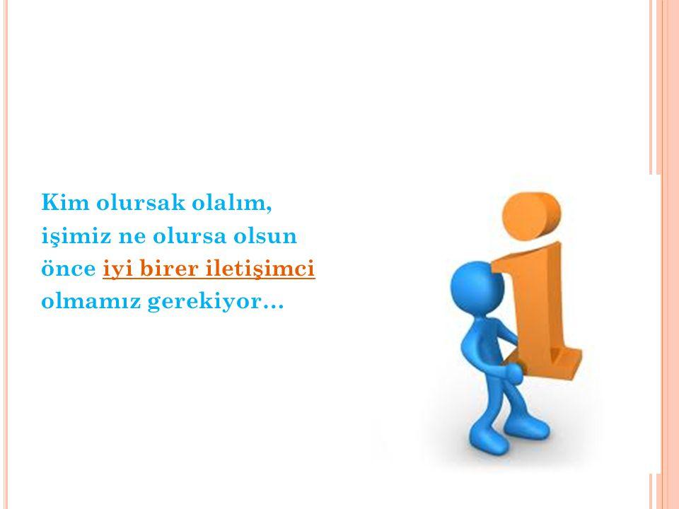 Kim olursak olalım, işimiz ne olursa olsun önce iyi birer iletişimci olmamız gerekiyor…