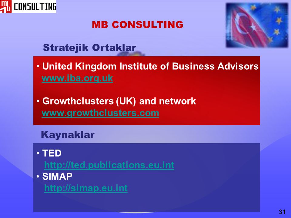 MB CONSULTING United Kingdom Institute of Business Advisors www.iba.org.uk Growthclusters (UK) and network www.growthclusters.com 31 TED http://ted.publications.eu.int SIMAP http://simap.eu.int Kaynaklar Stratejik Ortaklar