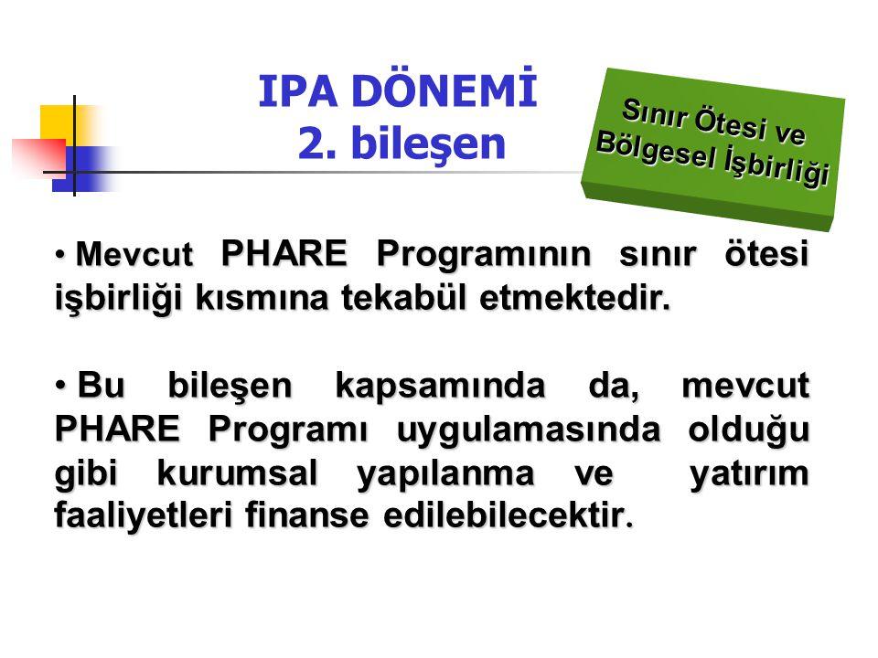 IPA DÖNEMİ 2. bileşen Sınır Ötesi ve Bölgesel İşbirliği Mevcut PHARE Programının sınır ötesi işbirliği kısmına tekabül etmektedir. Mevcut PHARE Progra