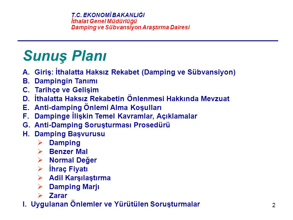 13 İthalatta Haksız Rekabetin Önlenmesi Hakkında Türkiye Mevzuatı KARAR İthalatta Haksız Rekabetin Önlenmesi Hakkında Karar (Karar Sayısı: 99/13482) (RG:30/10/1999) YÖNETMELİK İthalatta Haksız Rekabetin Önlenmesi Hakkında Yönetmelik (RG:30/10/1999) TEBLİĞLER KANUN 3577 Sayılı İthalatta Haksız Rekabetin Önlenmesi Hakkında Kanun (4412 sayılı Kanunla değişik) (RG:25/7/1999, RG:1/7/1989)  4067 sayılı Kanunla onaylanan DTÖ Kuruluş Anlaşması ve eki anlaşmalar (RG:26/2/1995) Amaç: İthalatta haksız rekabet hallerinden dampinge konu olan ithalatın sebep olacağı haksız rekabete karşı bir üretim dalının korunması