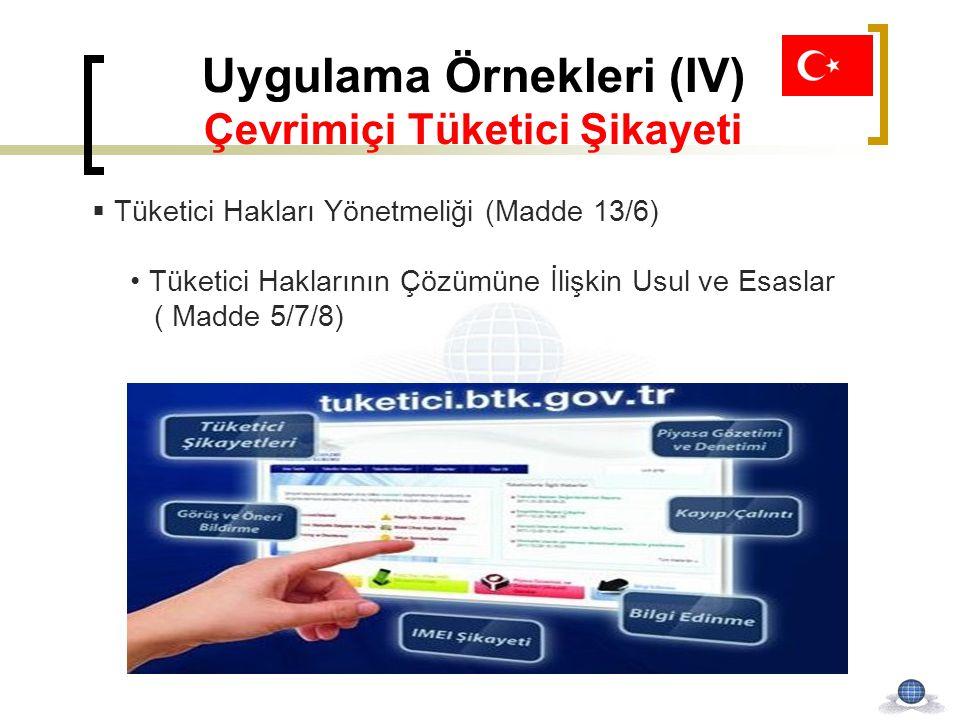 Uygulama Örnekleri (IV) Çevrimiçi Tüketici Şikayeti  Tüketici Hakları Yönetmeliği (Madde 13/6) Tüketici Haklarının Çözümüne İlişkin Usul ve Esaslar (