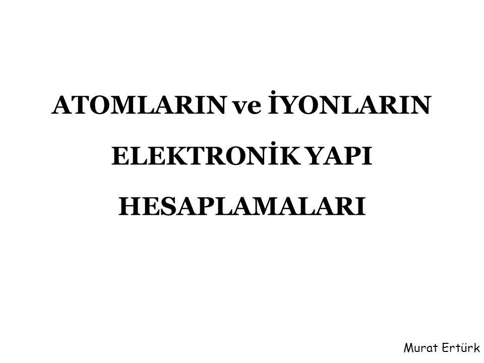ATOMLARIN ve İYONLARIN ELEKTRONİK YAPI HESAPLAMALARI Murat Ertürk