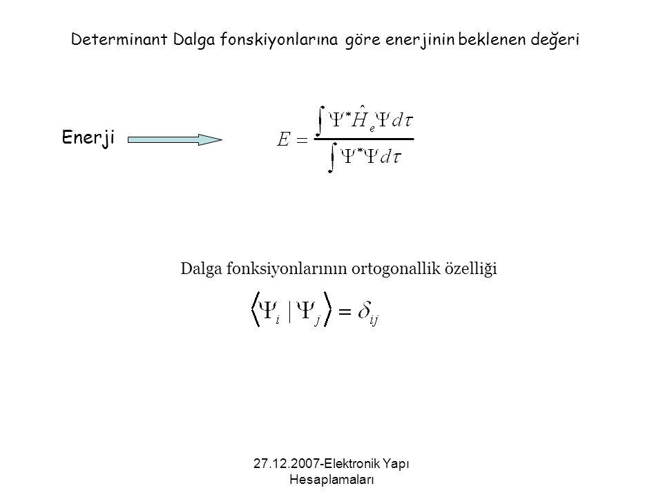 27.12.2007-Elektronik Yapı Hesaplamaları Enerji Determinant Dalga fonskiyonlarına göre enerjinin beklenen değeri Dalga fonksiyonlarının ortogonallik ö