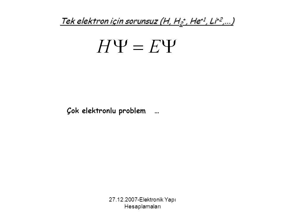 27.12.2007-Elektronik Yapı Hesaplamaları Tek elektron için sorunsuz (H, H 2 +, He +1, Li +2,...) Çok elektronlu problem …