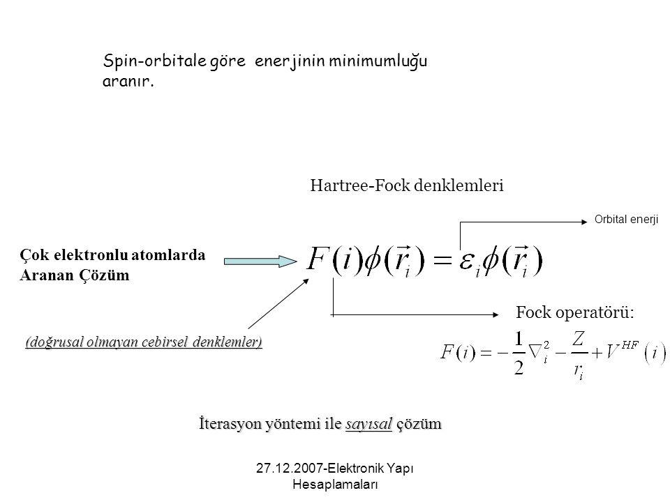 27.12.2007-Elektronik Yapı Hesaplamaları Spin-orbitale göre enerjinin minimumluğu aranır. Hartree-Fock denklemleri Fock operatörü: Çok elektronlu atom