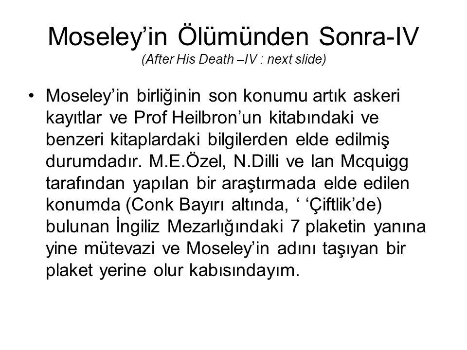 Moseley'in Ölümünden Sonra-IV (After His Death –IV : next slide) Moseley'in birliğinin son konumu artık askeri kayıtlar ve Prof Heilbron'un kitabındak