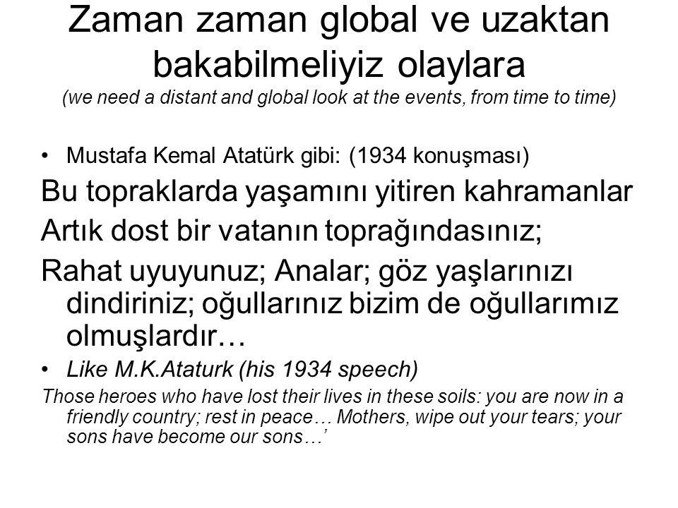 Zaman zaman global ve uzaktan bakabilmeliyiz olaylara (we need a distant and global look at the events, from time to time) Mustafa Kemal Atatürk gibi: