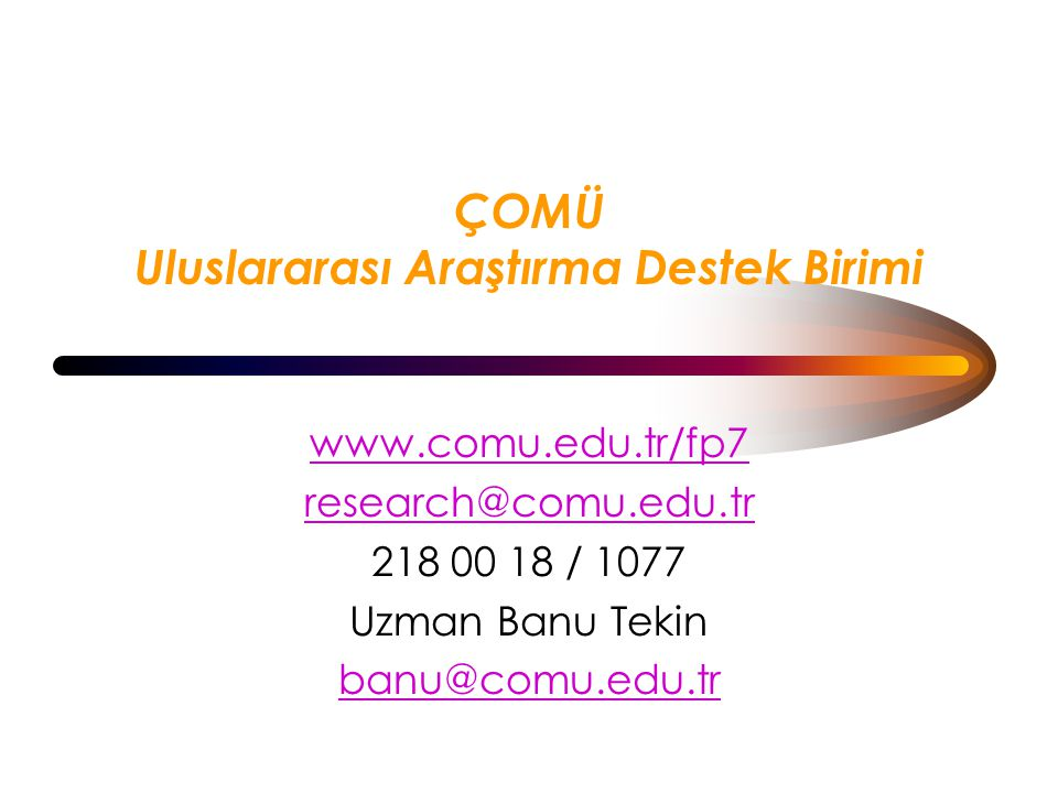 ÇOMÜ Uluslararası Araştırma Destek Birimi www.comu.edu.tr/fp7 research@comu.edu.tr 218 00 18 / 1077 Uzman Banu Tekin banu@comu.edu.tr