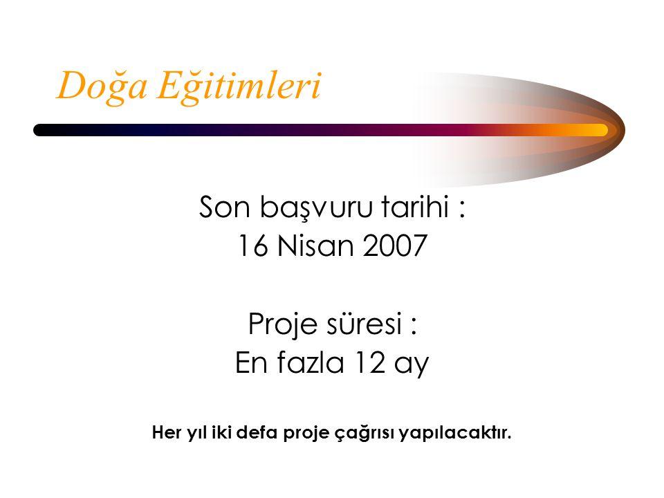 Doğa Eğitimleri Son başvuru tarihi : 16 Nisan 2007 Proje süresi : En fazla 12 ay Her yıl iki defa proje çağrısı yapılacaktır.