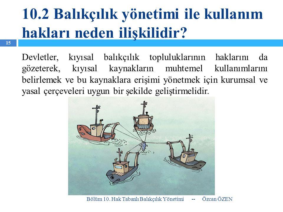 10.2 Balıkçılık yönetimi ile kullanım hakları neden ilişkilidir? Devletler, kıyısal balıkçılık topluluklarının haklarını da gözeterek, kıyısal kaynakl