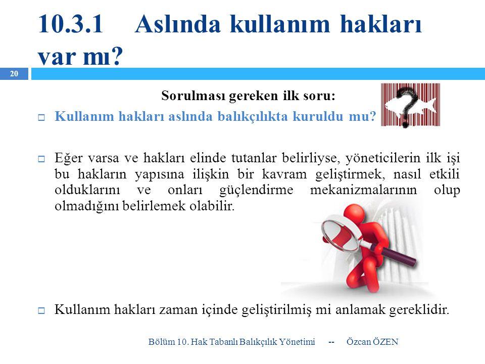 10.3.1Aslında kullanım hakları var mı? -- Özcan ÖZEN Bölüm 10. Hak Tabanlı Balıkçılık Yönetimi 20 Sorulması gereken ilk soru:  Kullanım hakları aslın