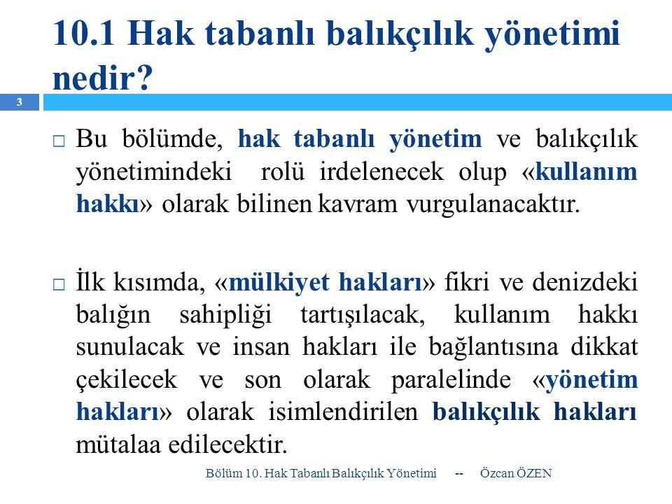 10.1 Hak tabanlı balıkçılık yönetimi nedir?  Bu bölümde, hak tabanlı yönetim ve balıkçılık yönetimindeki rolü irdelenecek olup «kullanım hakkı» olara