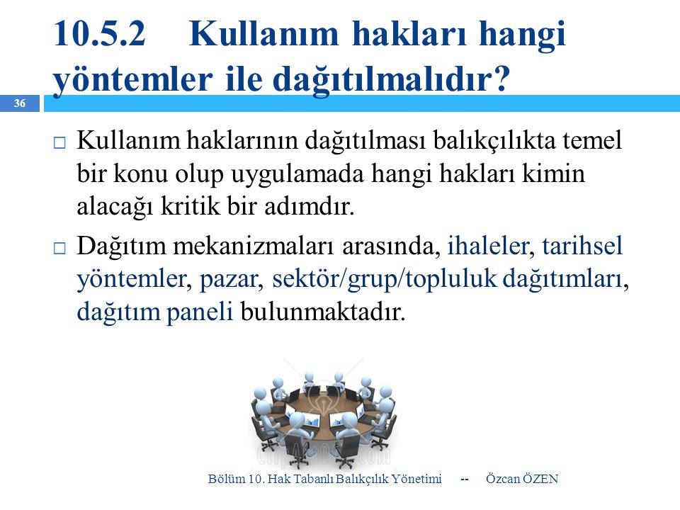 10.5.2Kullanım hakları hangi yöntemler ile dağıtılmalıdır?  Kullanım haklarının dağıtılması balıkçılıkta temel bir konu olup uygulamada hangi hakları