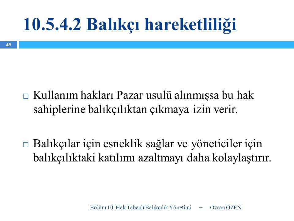 10.5.4.2 Balıkçı hareketliliği  Kullanım hakları Pazar usulü alınmışsa bu hak sahiplerine balıkçılıktan çıkmaya izin verir.  Balıkçılar için esnekli
