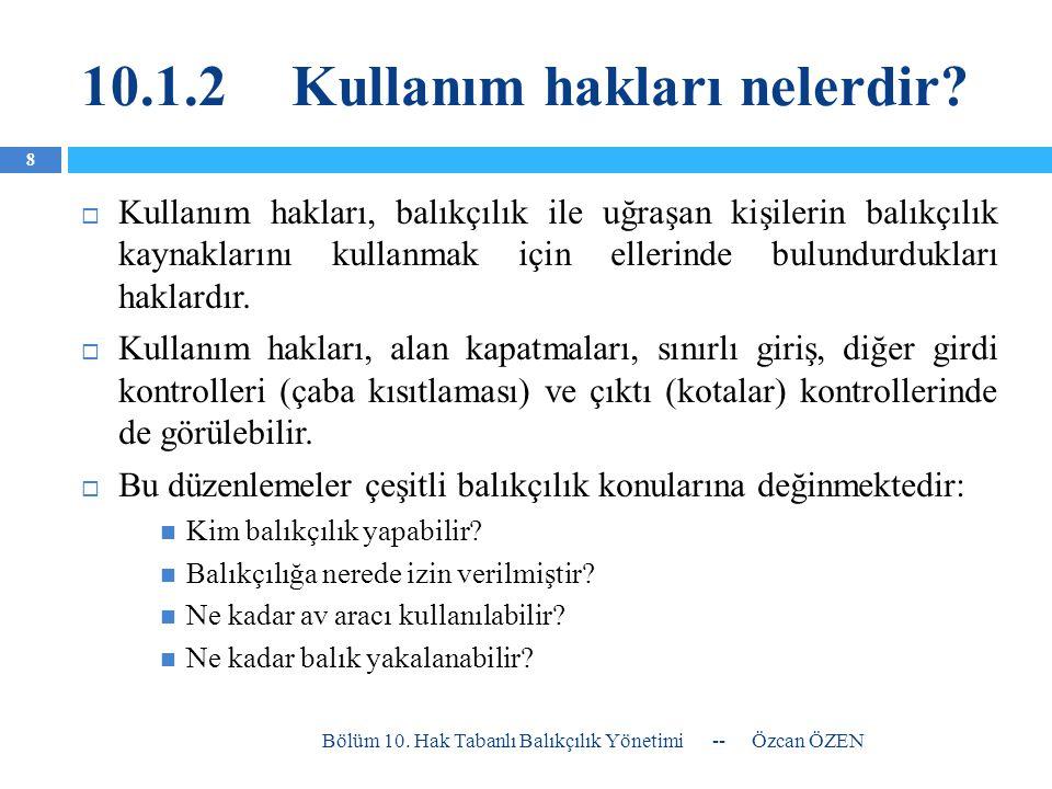 10.1.2Kullanım hakları nelerdir?  Kullanım hakları, balıkçılık ile uğraşan kişilerin balıkçılık kaynaklarını kullanmak için ellerinde bulundurdukları